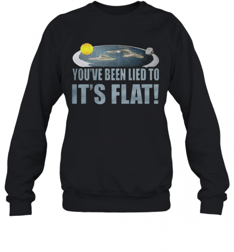 You'Re Been Lied To It'S Flat Earth Society Sweatshirt
