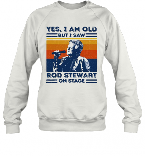 Yes I Am Old But I Saw Rod Stewart On Stage Vintage Sweatshirt