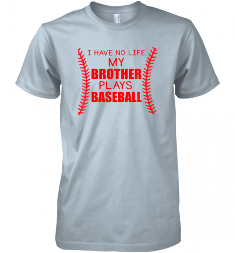 s9t5 i have no life my brother plays baseball premium guys tee 5 front light blue
