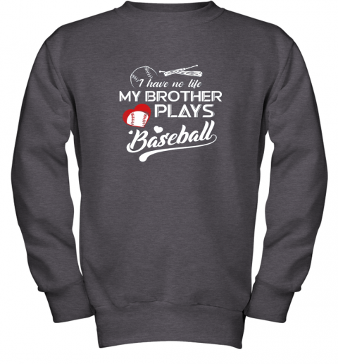 x2nm i have no life my brother plays baseball shirt funny gifts youth sweatshirt 47 front dark heather