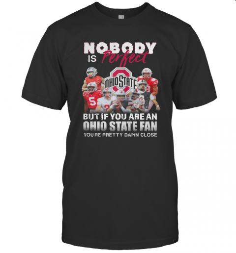 Nobody Is Perfect But If You Are A Ohio State Fan You'Re Pretty Damn Close T-Shirt