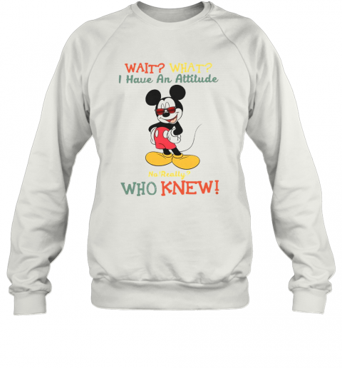 Wait What I Have An Attitude No Really Who Knew Sweatshirt