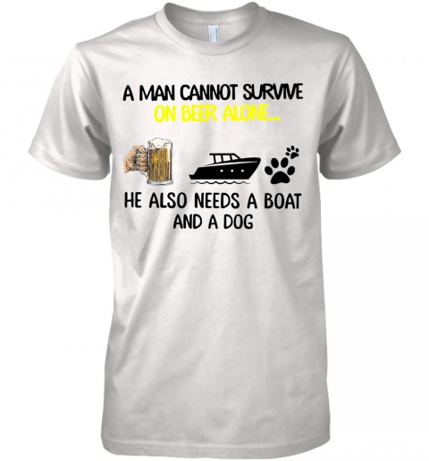 A Man Cannot Survive On Beer Alone He Also Needs Boat And A Dog shirt Premium Men's T-Shirt
