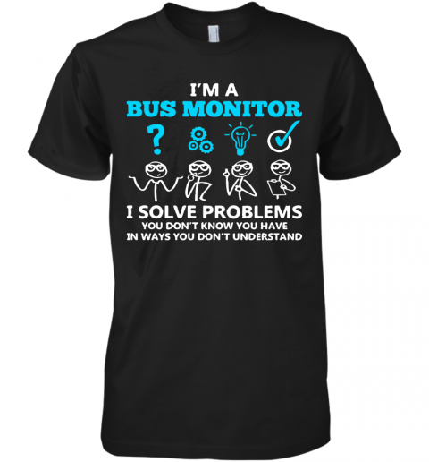 I'M A Bus Monitor I Solve Problems You Don'T Know You Have In Ways You Don'T Understand Premium Men's T-Shirt