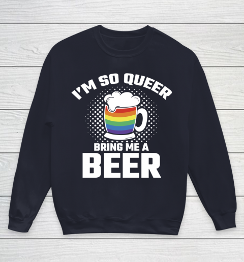 Beer Lover Funny Shirt I'm So Queer Bring Me A Beer Funny Lgbt Lesbian Pride Youth Sweatshirt 2