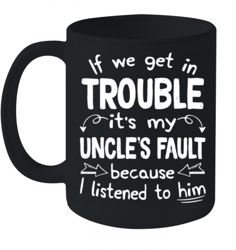 If We Get In Trouble It's My Uncle's Fault Ceramic Mug 11oz