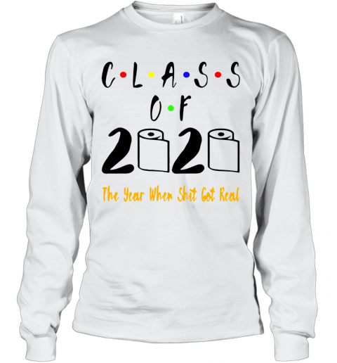 Class Of 2020 The Year When Shit Got Real Long Sleeve T-Shirt