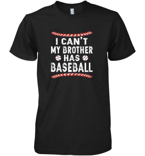 I Can't My Brother Has Baseball Shirt Fun Ball Softball Gift Premium Men's T-Shirt