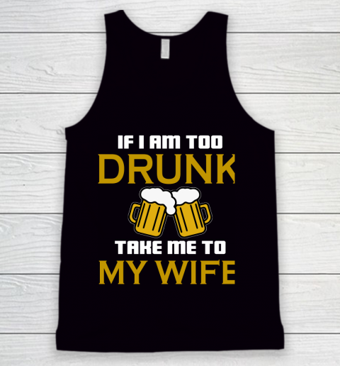 Beer Lover Funny Shirt If I Am Too Drunk Take To My Wife Tank Top 1