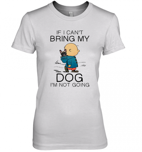 Charibow If I Can'T Bring My Dog I'M Not Going Premium Women's T-Shirt