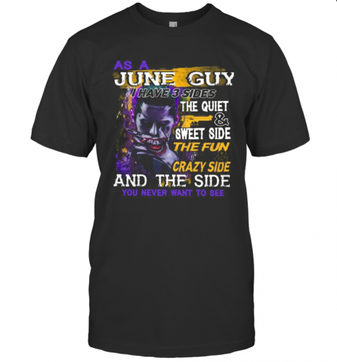 Joker As A June Guy I Have 3 Sides The Quiet And Sweet Side The Fun And Crazy Side And The Side You Never Want To See T-Shirt
