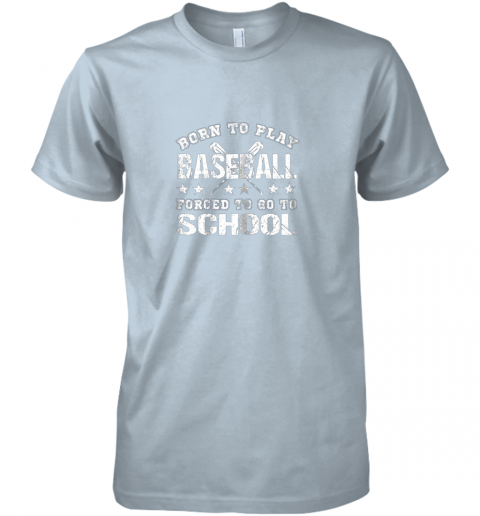 w2bl born to play baseball forced to go to school premium guys tee 5 front light blue