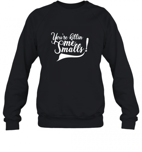 You're Killing Me Smalls Shirt Funny Baseball Shirt Cool Sweatshirt