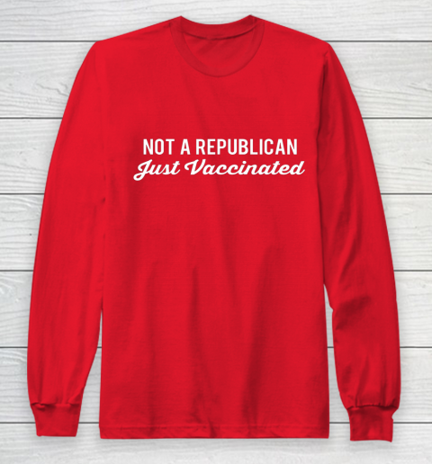 Not a Republican Just Vaccinated Long Sleeve T-Shirt 7