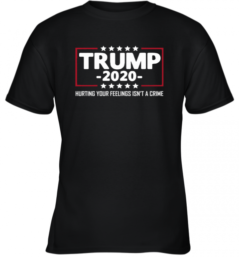 President Trump 2020 Hurting Your Feeling Isn't A Crime Youth T-Shirt