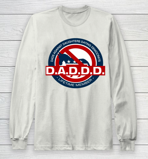 DADDD Dads Against Daughters Dating Democrats Long Sleeve T-Shirt 9