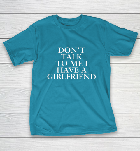 Don t Talk To Me I Have A Girlfriend Valentine T-Shirt 7