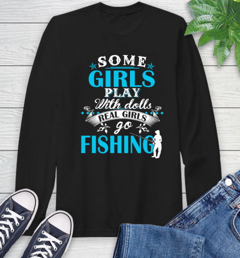 Some Girls Play With Dolls Real Girls Go Fishing Long Sleeve T-Shirt