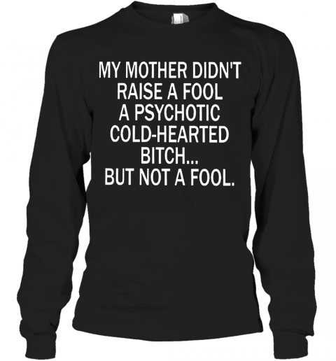 My Mother Didn'T Raise A Fool A Psychotic Cold Hearted Bitch Long Sleeve T-Shirt