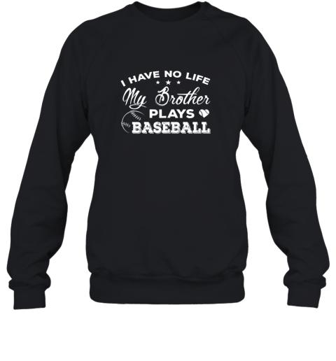 I Have No Life My Brother Plays Baseball Shirt Sister Gift Sweatshirt