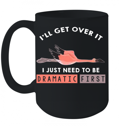 I'll Get Over It I Just Need To Be Dramatic First Flamingo Ceramic Mug 15oz