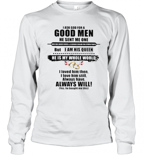 I Ask God For A Good Men He Sent Me One But I Am His Queen He Is My Whole World I Loved Him Then I Kove Him Still Long Sleeve T-Shirt