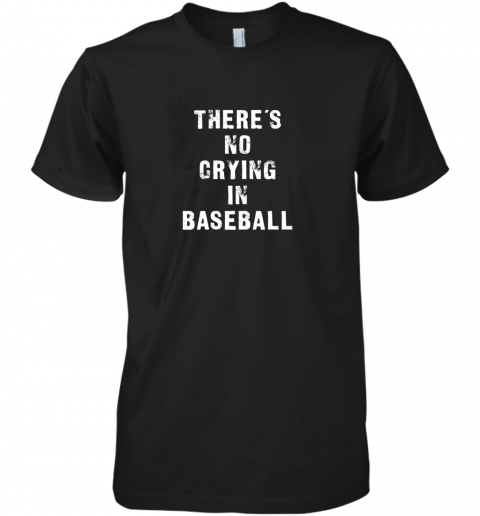 There's No Crying In Baseball Funny Premium Men's T-Shirt
