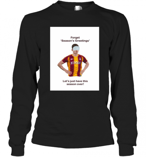 Forget Season'S Greetings Let'S Just Have This Season Over Bradford Covid Long Sleeve T-Shirt