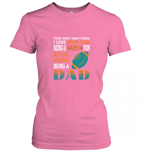 11p8 i love more than being a dolphins fan being a dad football ladies t shirt 20 front azalea