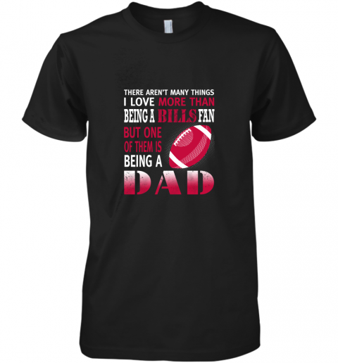 I Love More Than Being A Bills Fan Being A Dad Football Premium Men's T-Shirt