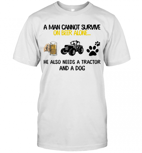 A Man Cannot Survive On Beer Alone He Also Needs Tractor And A Dog T-Shirt