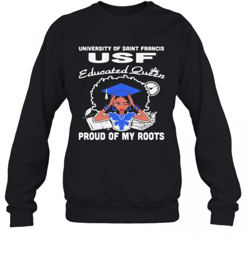 University Of Saint Francis Usf Educated Queen Proud Of My Roots Sweatshirt