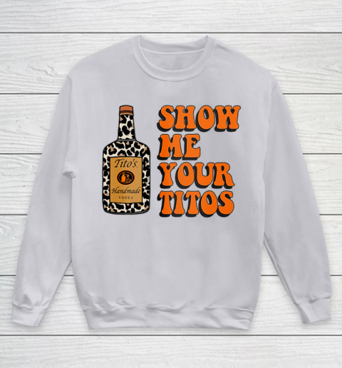 Show Me Your Tito s Funny Drinking Vodka Alcohol Lover Shirt Youth Sweatshirt 4