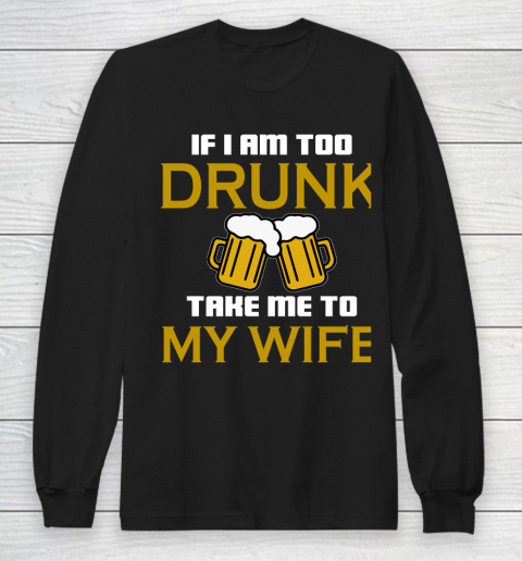 Beer Lover Funny Shirt If I Am Too Drunk Take To My Wife Long Sleeve T-Shirt 1