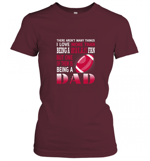 1ryd i love more than being a bills fan being a dad football ladies t shirt 20 front maroon
