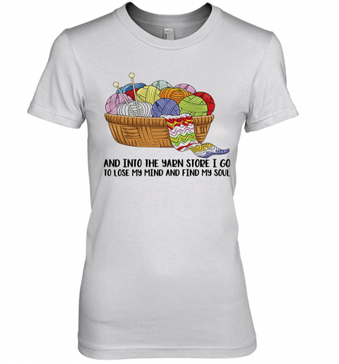 Knitting And Into The Yarn Store I Go To Lose My Mind And Find My Soul Premium Women's T-Shirt