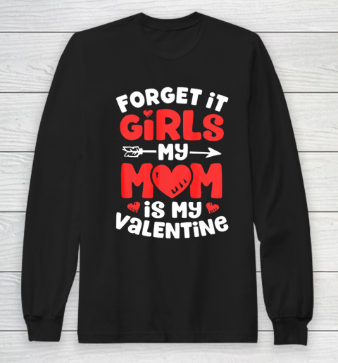 Forget It Girls My Mom Is My Valentine Valentines Day Long Sleeve T-Shirt