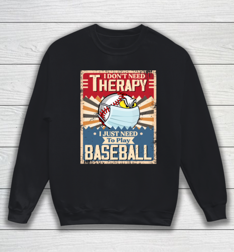 I Dont Need Therapy I Just Need To Play I Dont Need Therapy I Just Need To Play BASEBALL Sweatshirt