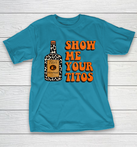 Show Me Your Tito s Funny Drinking Vodka Alcohol Lover Shirt T-Shirt 8