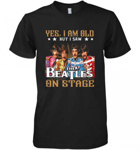 Yes I Am Old But I Saw The Beatles On Stage Premium Men's T-Shirt