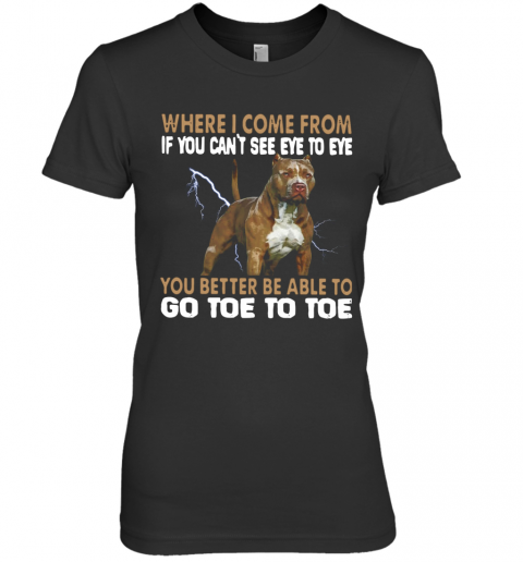 Where I Come From If You Can'T See Eye To Eye You Better Be Able To Go Toe To Toe Premium Women's T-Shirt