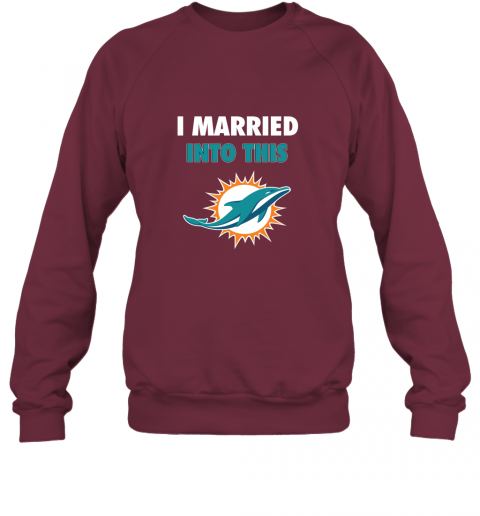 s9gl i married into this miami dolphins football nfl sweatshirt 35 front maroon