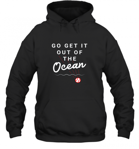 Go Get It Out Of The Ocean Baseball Quote Hoodie