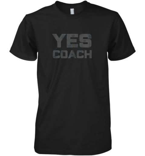 Yes Coach Gift Shirt Funny Coaching Training Premium Men's T-Shirt