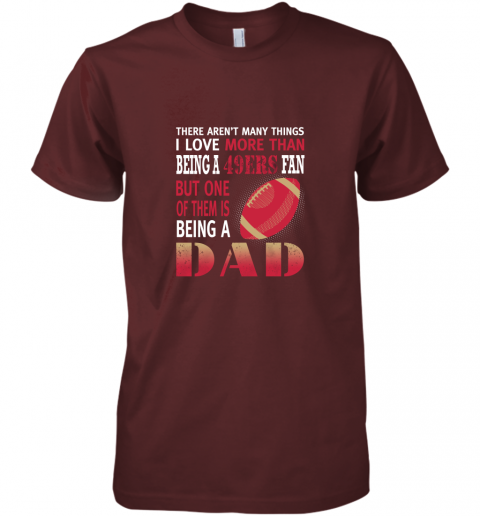 idh7 i love more than being a 49ers fan being a dad football premium guys tee 5 front maroon