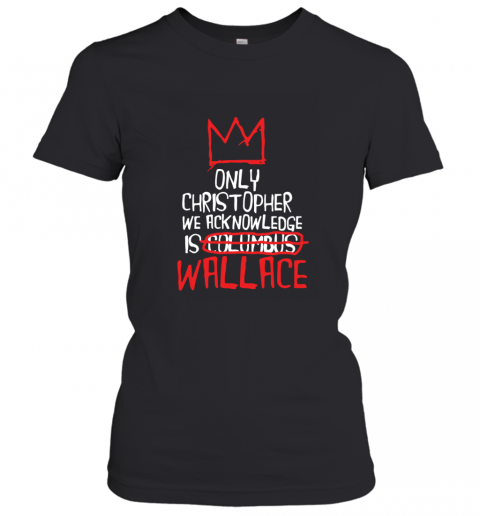 the only christopher we acknowledge is wallace Women's T-Shirt