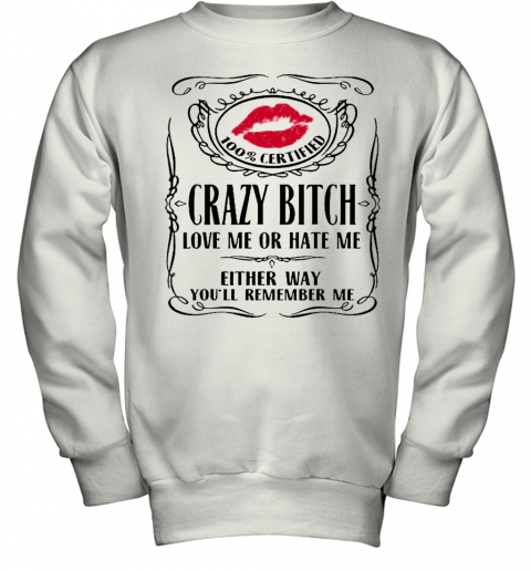 100 Certified Crazy Bitch Love Me Or Hate Me Either Way You'Ll Remember Me Youth Sweatshirt