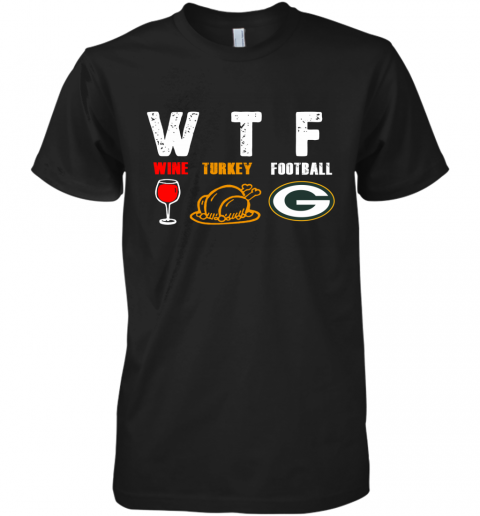 WTF Thanksgiving   Wine Turkey Football Green Bay Packers Premium Men's T-Shirt
