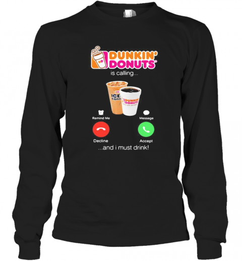 Dunkin Donuts Is Calling And I Must Drink Long Sleeve T-Shirt
