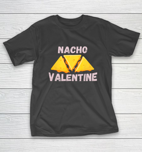 Nacho Valentine Funny Mexican Food Love Valentine s Day Gift T-Shirt